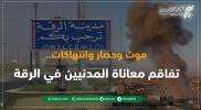 موت وحصار وانتهاكات.. تفاقم معاناة المدنيين في الرقة