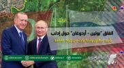 """اتفاق """"بوتين - أردوغان"""" حول إدلب.. تأييد مطلق وتحذيرات من بنود ملغمة (تقرير)"""