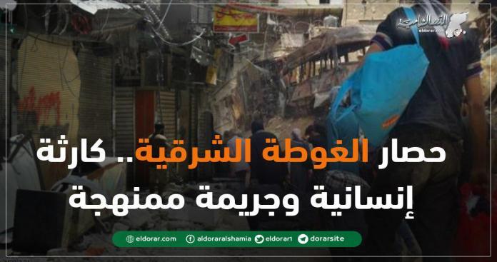 حصار الغوطة الشرقية.. كارثة إنسانية وجريمة ممنهجة