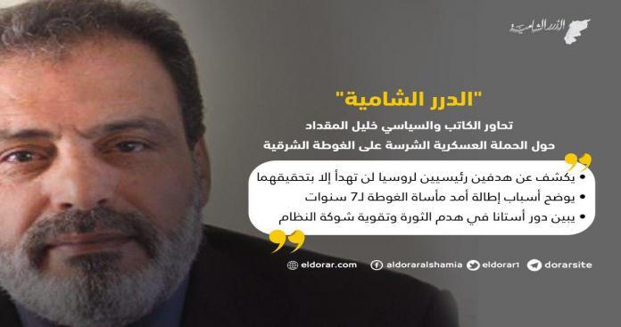 """في حواره مع """"الدرر الشامية"""".. خليل المقداد: هدفان لن تهدأ روسيا إلا بتحقيقهما في الغوطة الشرقية"""