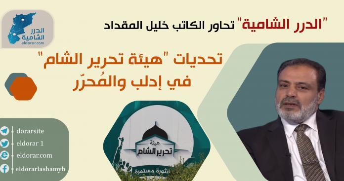 """تحديات """"هيئة تحرير الشام"""" في إدلب والمُحرَّر.. """"الدرر الشامية"""" تحاور الكاتب خليل المقداد"""